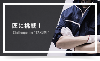"匠に挑戦! Challenge the ""TAKUMI"""